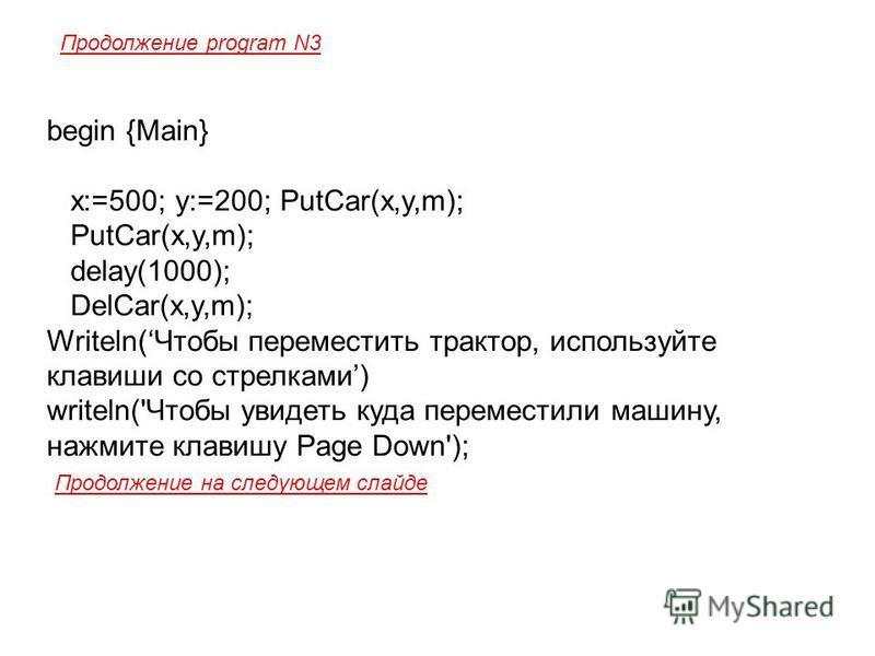 begin {Main} x:=500; y:=200; PutCar(x,y,m); PutCar(x,y,m); delay(1000); DelCar(x,y,m); Writeln(Чтобы переместить трактор, используйте клавиши со стрелками) writeln('Чтобы увидеть куда переместили машину, нажмите клавишу Page Down'); Продолжение на сл