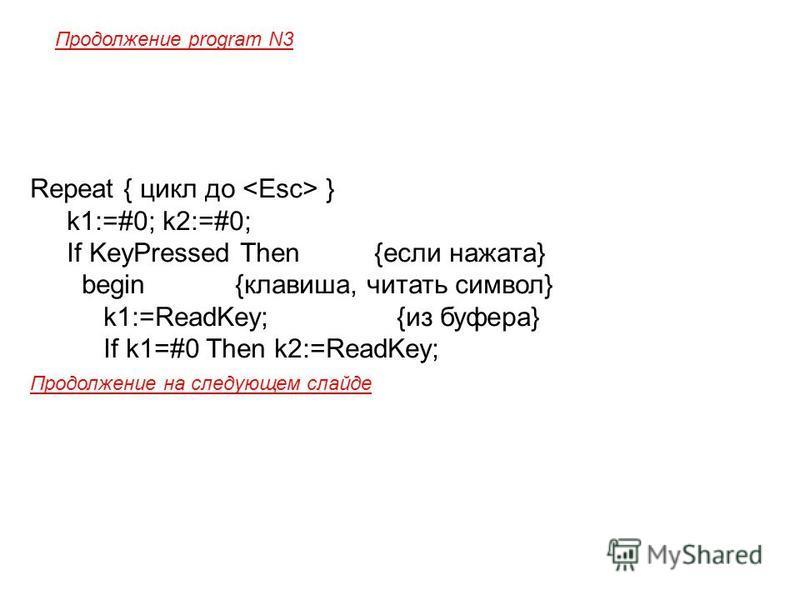 Repeat { цикл до } k1:=#0; k2:=#0; If KeyPressed Then {если нажата} begin {клавиша, читать символ} k1:=ReadKey; {из буфера} If k1=#0 Then k2:=ReadKey; Продолжение на следующем слайде Продолжение program N3