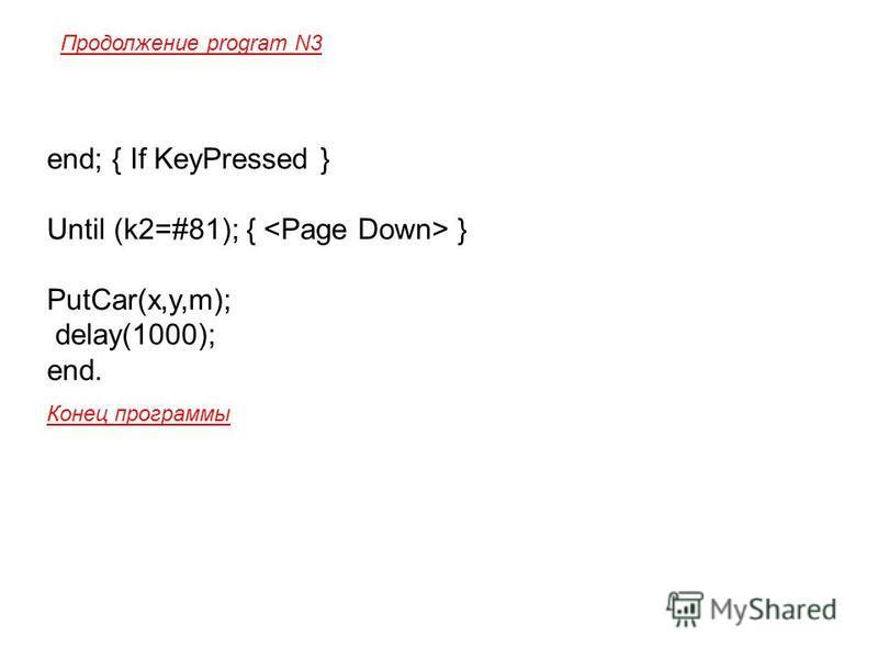 end; { If KeyPressed } Until (k2=#81); { } PutCar(x,y,m); delay(1000); end. Конец программы Продолжение program N3