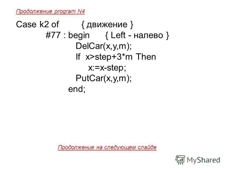 Case k2 of { движение } #77 : begin { Left - налево } DelCar(x,y,m); If x>step+3*m Then x:=x-step; PutCar(x,y,m); end; Продолжение program N4 Продолжение на следующем слайде