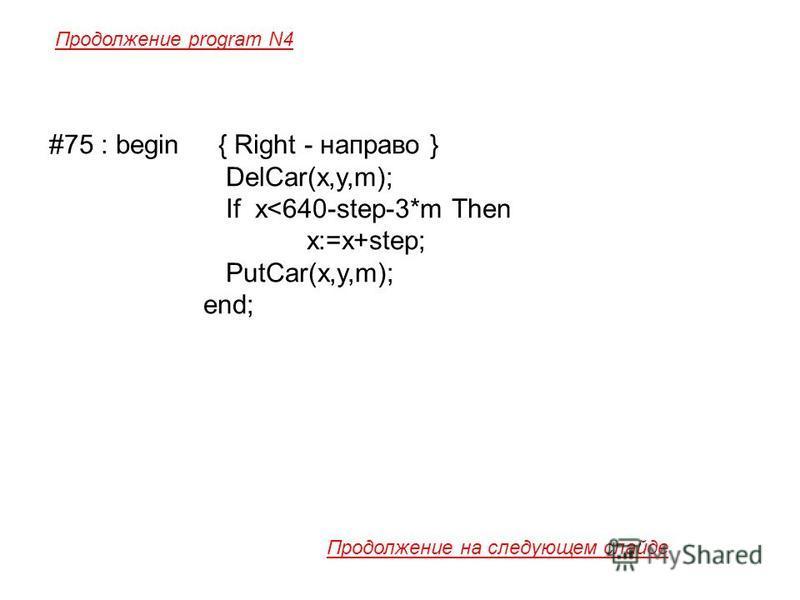 #75 : begin { Right - направо } DelCar(x,y,m); If x<640-step-3*m Then x:=x+step; PutCar(x,y,m); end; Продолжение program N4 Продолжение на следующем слайде