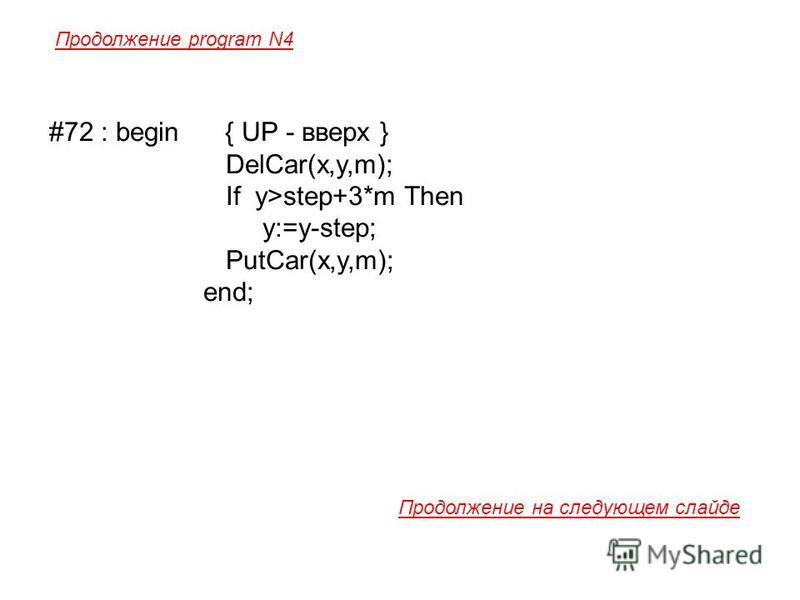 #72 : begin { UP - вверх } DelCar(x,y,m); If y>step+3*m Then y:=y-step; PutCar(x,y,m); end; Продолжение program N4 Продолжение на следующем слайде