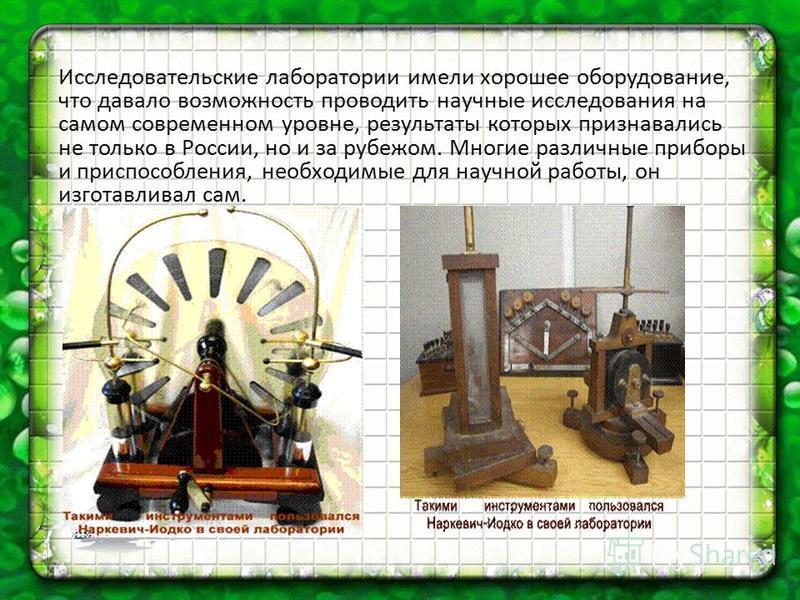 Исследовательские лаборатории имели хорошее оборудование, что давало возможность проводить научные исследования на самом современном уровне, результаты которых признавались не только в России, но и за рубежом. Многие различные приборы и приспособлени