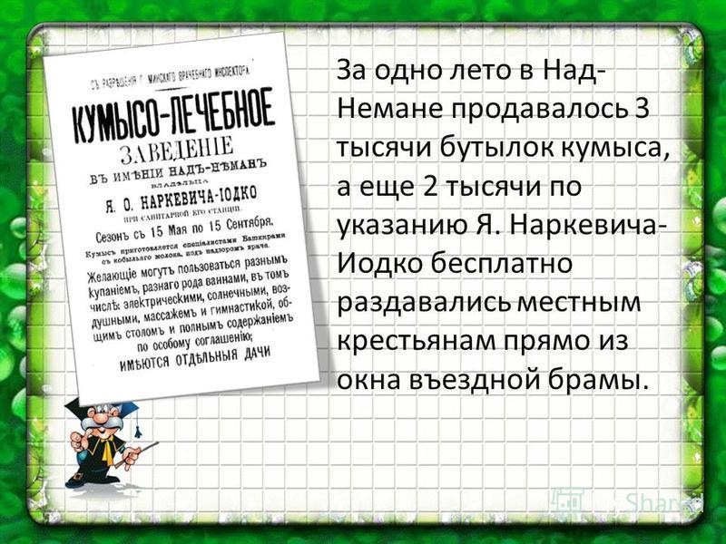 За одно лето в Над- Немане продавалось 3 тысячи бутылок кумыса, а еще 2 тысячи по указанию Я. Наркевича- Иодко бесплатно раздавались местным крестьянам прямо из окна въездной брамы.