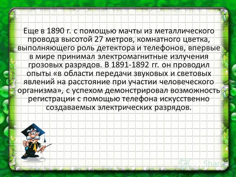 Еще в 1890 г. с помощью мачты из металлического провода высотой 27 метров, комнатного цветка, выполняющего роль детектора и телефонов, впервые в мире принимал электромагнитные излучения грозовых разрядов. В 1891-1892 гг. он проводил опыты «в области