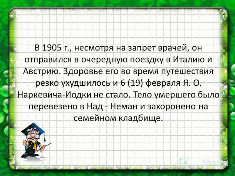 В 1905 г., несмотря на запрет врачей, он отправился в очередную поездку в Италию и Австрию. Здоровье его во время путешествия резко ухудшилось и 6 (19) февраля Я. О. Наркевича-Иодки не стало. Тело умершего было перевезено в Над - Неман и захоронено н