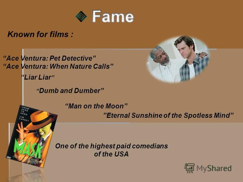 Known for films : Ace Ventura: Pet Detective Ace Ventura: When Nature Calls Dumb and Dumber Liar Liar Eternal Sunshine of the Spotless Mind Man on the Moon One of the highest paid comedians of the USA