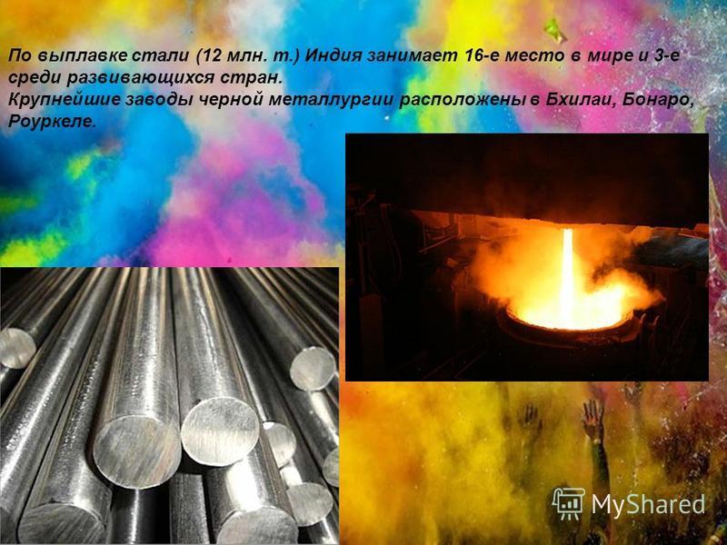 По выплавке стали (12 млн. т.) Индия занимает 16-е место в мире и 3-е среди развивающихся стран. Крупнейшие заводы черной металлургии расположены в Бхилаи, Бонаро, Роуркеле.