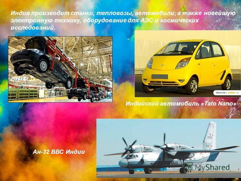 Индия производит станки, тепловозы, автомобили; а также новейшую электронную технику, оборудование для АЭС и космических исследований. Индийский автомобиль «Tato Nano» Ан-32 ВВС Индии