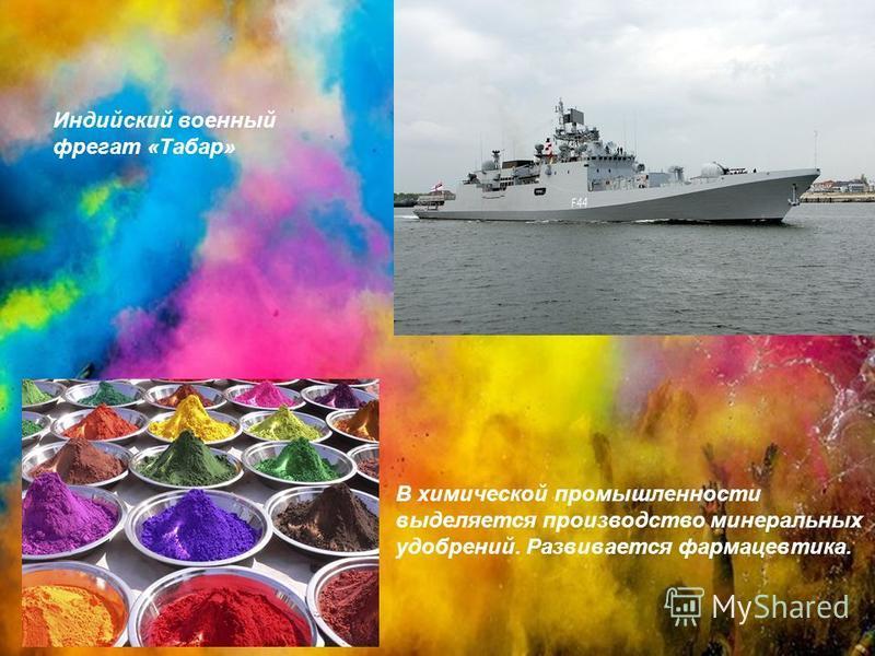 В химической промышленности выделяется производство минеральных удобрений. Развивается фармацевтика. Индийский военный фрегат «Табар»