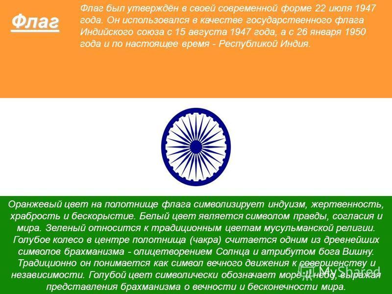 Флаг Оранжевый цвет на полотнище флага символизирует индуизм, жертвенность, храбрость и бескорыстие. Белый цвет является символом правды, согласия и мира. Зеленый относится к традиционным цветам мусульманской религии. Голубое колесо в центре полотнищ