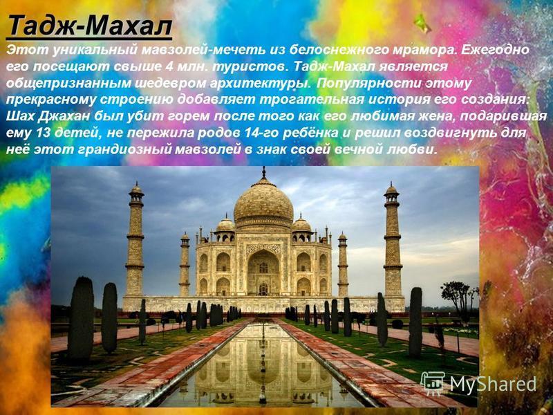 Тадж-Махал Этот уникальный мавзолей-мечеть из белоснежного мрамора. Ежегодно его посещают свыше 4 млн. туристов. Тадж-Махал является общепризнанным шедевром архитектуры. Популярности этому прекрасному строению добавляет трогательная история его созда