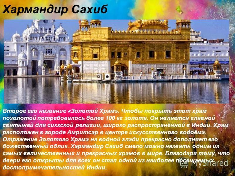 Хармандир Сахиб Второе его название «Золотой Храм». Чтобы покрыть этот храм позолотой потребовалось более 100 кг золота. Он является главной святыней для сикхской религии, широко распространённой в Индии. Храм расположен в городе Амритсар в центре ис