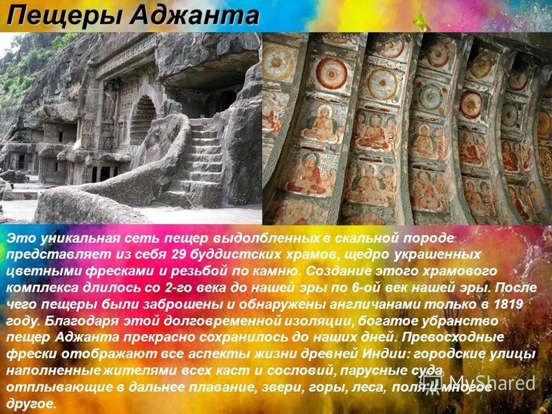Пещеры Аджанта Это уникальная сеть пещер выдолбленных в скальной породе представляет из себя 29 буддистских храмов, щедро украшенных цветными фресками и резьбой по камню. Создание этого храмового комплекса длилось со 2-го века до нашей эры по 6-ой ве