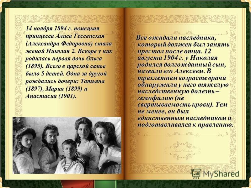Все ожидали наследника, который должен был занять престол после отца. 12 августа 1904 г. у Николая родился долгожданный сын, назвали его Алексеем. В трехлетнем возрасте врачи обнаружили у него тяжелую наследственную болезнь – гемофилию (не свертываем
