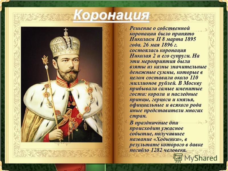 Коронация Решение о собственной коронации было принято Николаем II 8 марта 1895 года. 26 мая 1896 г. состоялась коронация Николая 2 и его супруги. На эти мероприятия были взяты из казны значительные денежные суммы, которые в целом составили около 110