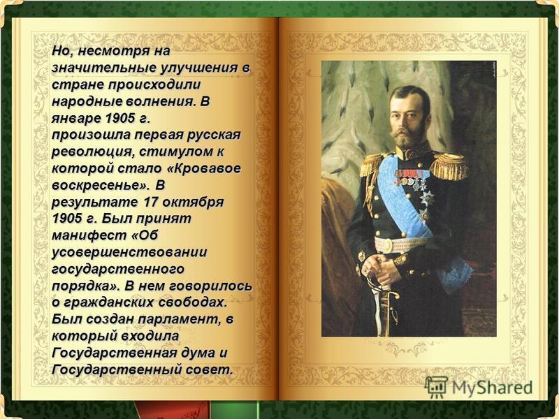 Но, несмотря на значительные улучшения в стране происходили народные волнения. В январе 1905 г. произошла первая русская революция, стимулом к которой стало «Кровавое воскресенье». В результате 17 октября 1905 г. Был принят манифест «Об усовершенство