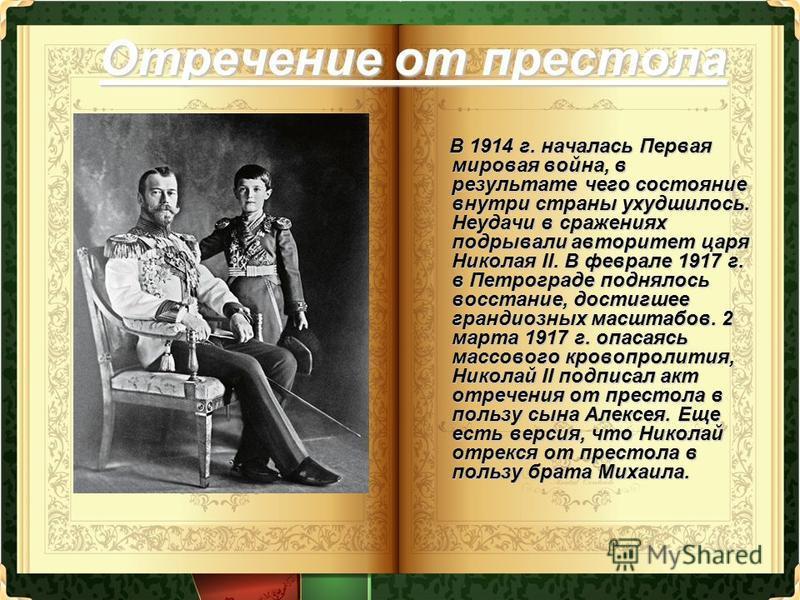 Отречение от престола В 1914 г. началась Первая мировая война, в результате чего состояние внутри страны ухудшилось. Неудачи в сражениях подрывали авторитет царя Николая II. В феврале 1917 г. в Петрограде поднялось восстание, достигшее грандиозных ма