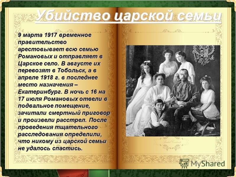 Убийство царской семьи 9 марта 1917 временное правительство арестовывает всю семью Романовых и отправляет в Царское село. В августе их перевозят в Тобольск, а в апреле 1918 г. в последнее место назначения – Екатеринбург. В ночь с 16 на 17 июля Романо