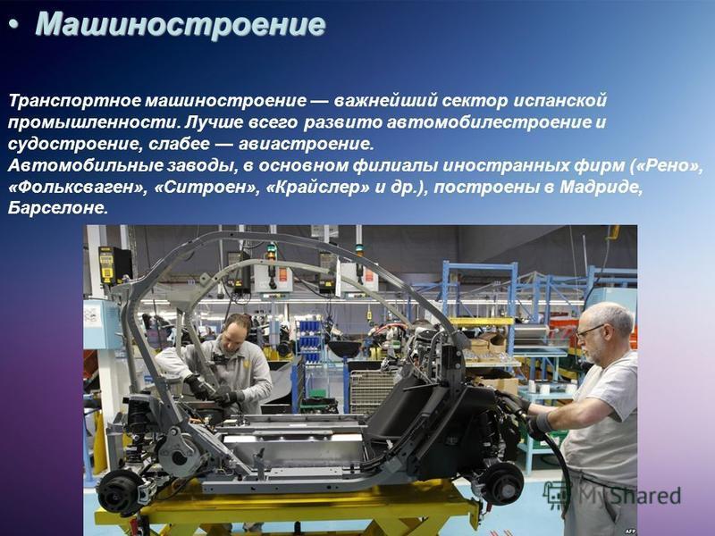 Машиностроение Машиностроение Транспортное машиностроение важнейший сектор испанской промышленности. Лучше всего развито автомобилестроение и судостроение, слабее авиастроение. Автомобильные заводы, в основном филиалы иностранных фирм («Рено», «Фольк