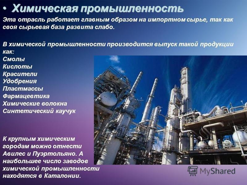 Химическая промышленность Химическая промышленность Эта отрасль работает главным образом на импортном сырье, так как своя сырьевая база развита слабо. К крупным химическим городам можно отнести Авилес и Пуэртольяно. А наибольшее число заводов химичес