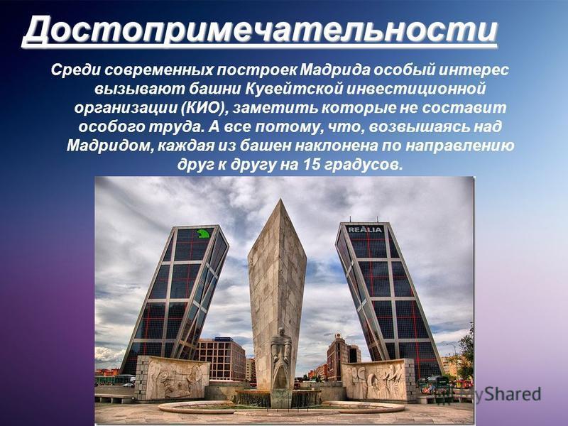 Достопримечательности Среди современных построек Мадрида особый интерес вызывают башни Кувейтской инвестиционной организации (КИО), заметить которые не составит особого труда. А все потому, что, возвышаясь над Мадридом, каждая из башен наклонена по н