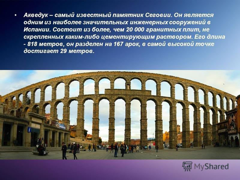 Акведук – самый известный памятник Сеговии. Он является одним из наиболее значительных инженерных сооружений в Испании. Состоит из более, чем 20 000 гранитных плит, не скрепленных каким-либо цементирующим раствором. Его длина - 818 метров, он разделе