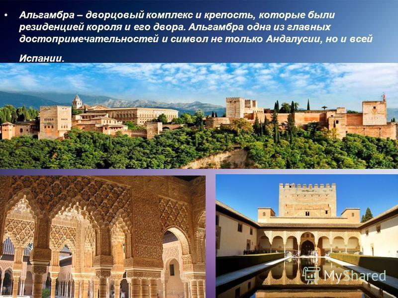 Альгамбра – дворцовый комплекс и крепость, которые были резиденцией короля и его двора. Альгамбра одна из главных достопримечательностей и символ не только Андалусии, но и всей Испании.