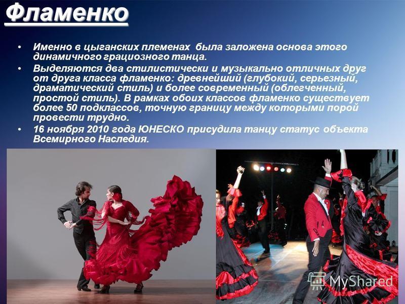 Фламенко Именно в цыганских племенах была заложена основа этого динамичного грациозного танца. Выделяются два стилистически и музыкально отличных друг от друга класса фламенко: древнейший (глубокий, серьезный, драматический стиль) и более современный