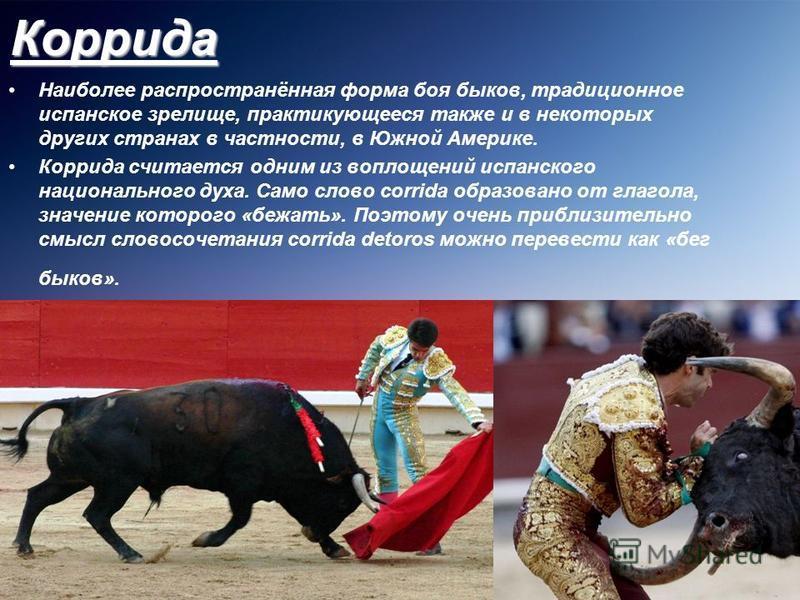 Коррида Наиболее распространённая форма боя быков, традиционное испанское зрелище, практикующееся также и в некоторых других странах в частности, в Южной Америке. Коррида считается одним из воплощений испанского национального духа. Само слово corrida