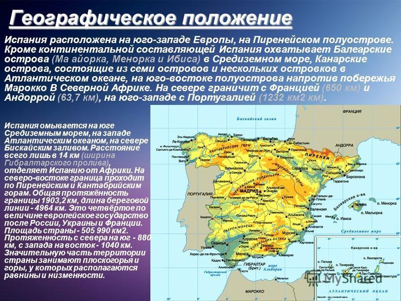 Географическое положение Испания расположена на юго-западе Европы, на Пиренейском полуострове. Кроме континентальной составляющей Испания охватывает Балеарские острова (Ма майорка, Менорка и Ибиса) в Средиземном море, Канарские острова, состоящие из