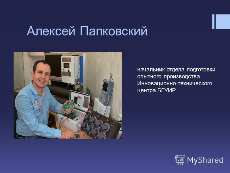 Алексей Папковский начальник отдела подготовки опытного производства Инновационно-технического центра БГУИР.