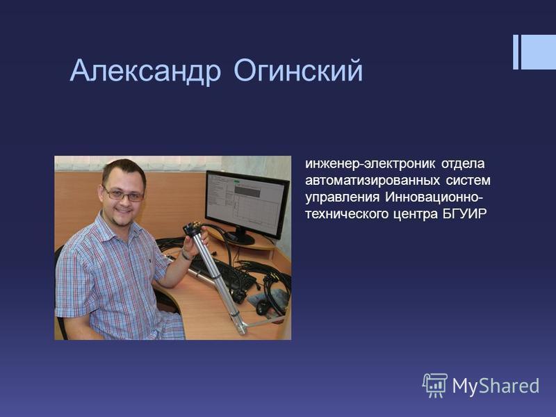 Александр Огинский инженер-электроник отдела автоматизированных систем управления Инновационно- технического центра БГУИР