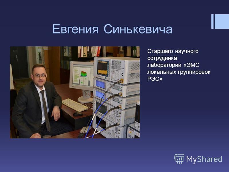 Евгения Синькевича Cтаршего научного сотрудника лаборатории «ЭМС локальных группировок РЭС»