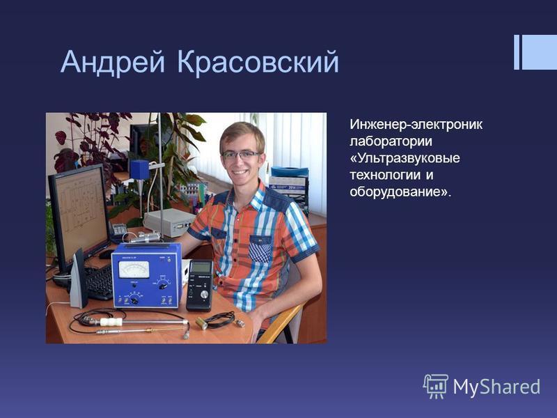 Андрей Красовский Инженер-электроник лаборатории «Ультразвуковые технологии и оборудование».
