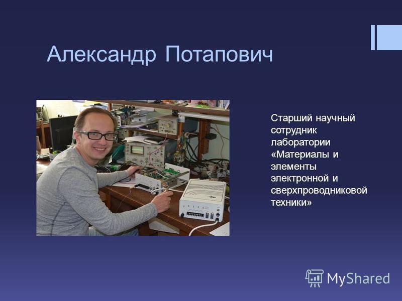 Александр Потапович Cтарший научный сотрудник лаборатории «Материалы и элементы электронной и сверхпроводниковой техники»