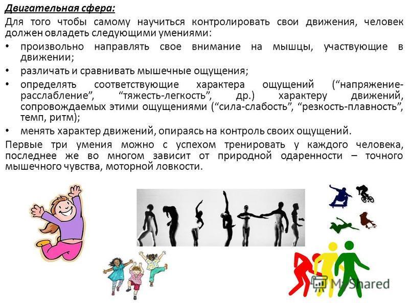 Двигательная сфера: Для того чтобы самому научиться контролировать свои движения, человек должен овладеть следующими умениями: произвольно направлять свое внимание на мышцы, участвующие в движении; различать и сравнивать мышечные ощущения; определять
