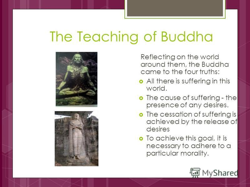 The Teaching of Buddha Reflecting on the world around them, the Buddha came to the four truths: All there is suffering in this world. The cause of suffering - the presence of any desires. The cessation of suffering is achieved by the release of desir