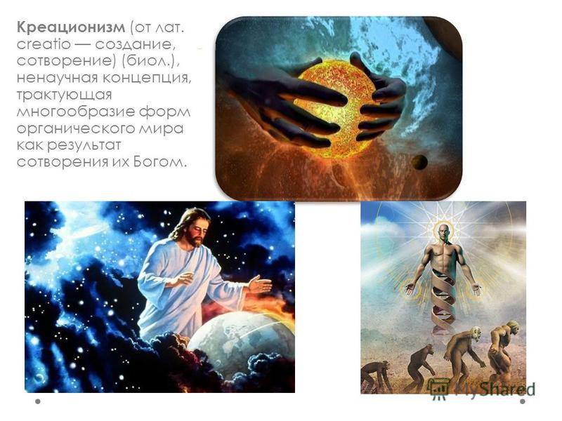 Креационизм (от лат. creatio создание, сотворение) (биол.), ненаучная концепция, трактующая многообразие форм органического мира как результат сотворения их Богом.