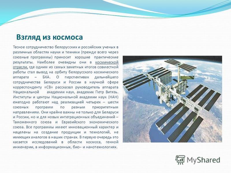 Взгляд из космоса Тесное сотрудничество белорусских и российских ученых в различных областях науки и техники (прежде всего через союзные программы) приносит хорошие практические результаты. Наиболее очевидны они в космической отрасли, где одним из са