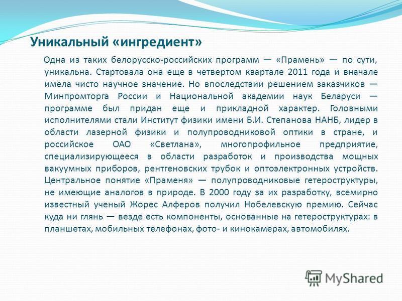 Уникальный «ингредиент» Одна из таких белорусско-российских программ «Прамень» по сути, уникальна. Стартовала она еще в четвертом квартале 2011 года и вначале имела чисто научное значение. Но впоследствии решением заказчиков Минпромторга России и Нац