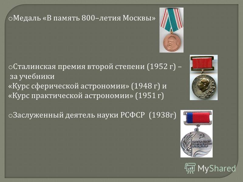 o Медаль « В память 800– летия Москвы » o Сталинская премия второй степени (1952 г ) – за учебники « Курс сферической астрономии » (1948 г ) и « Курс практической астрономии » (1951 г ) o Заслуженный деятель науки РСФСР (1938 г )