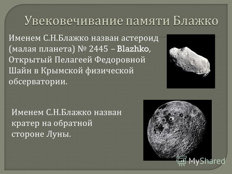 Именем С. Н. Блажко назван астероид ( малая планета ) 2445 – Blazhko, Открытый Пелагеей Федоровной Шайн в Крымской физической обсерватории. Именем С. Н. Блажко назван кратер на обратной стороне Луны.