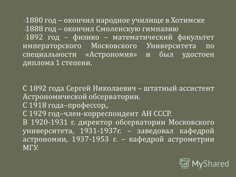 1880 год – окончил народное училище в Хотимске 1888 год – окончил Смоленскую гимназию 1892 год – физико – математический факультет императорского Московского Университета по специальности « Астрономия » и был удостоен диплома 1 степени. С 1892 года С