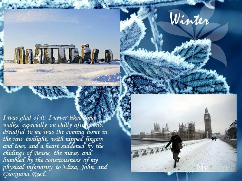 Winter I was glad of it: I never liked long walks, especially on chilly afternoons: dreadful to me was the coming home in the raw twilight, with nipped fingers and toes, and a heart saddened by the chidings of Bessie, the nurse, and humbled by the co
