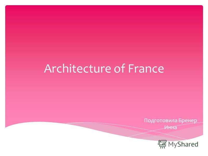 Architecture of France Подготовила Бренер Инна