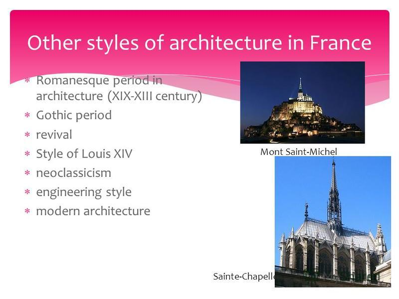 Romanesque period in architecture (XIX-XIII century) Gothic period revival Style of Louis XIV neoclassicism engineering style modern architecture Other styles of architecture in France Mont Saint-Michel Sainte-Chapelle