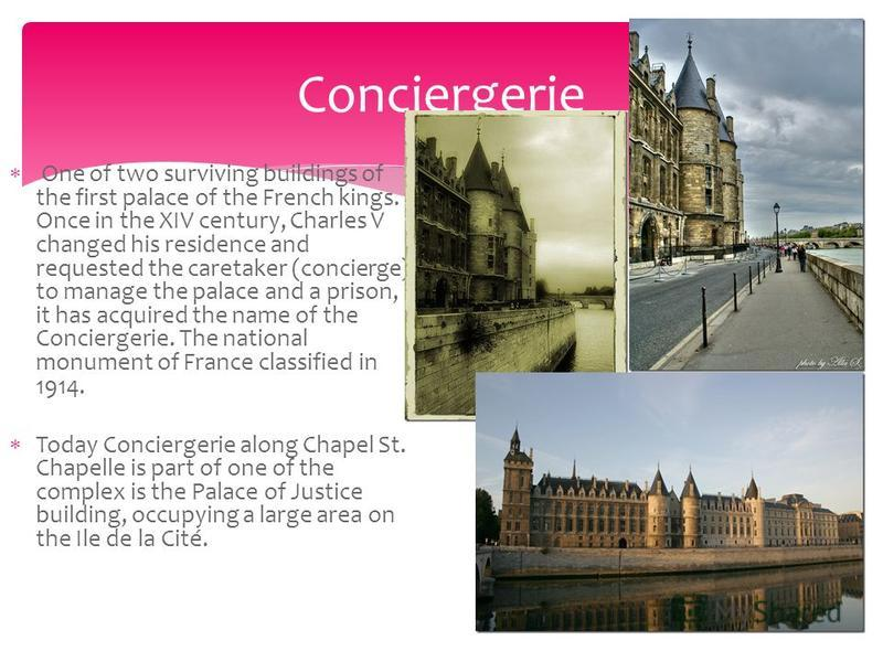 One of two surviving buildings of the first palace of the French kings. Once in the XIV century, Charles V changed his residence and requested the caretaker (concierge) to manage the palace and a prison, it has acquired the name of the Conciergerie.