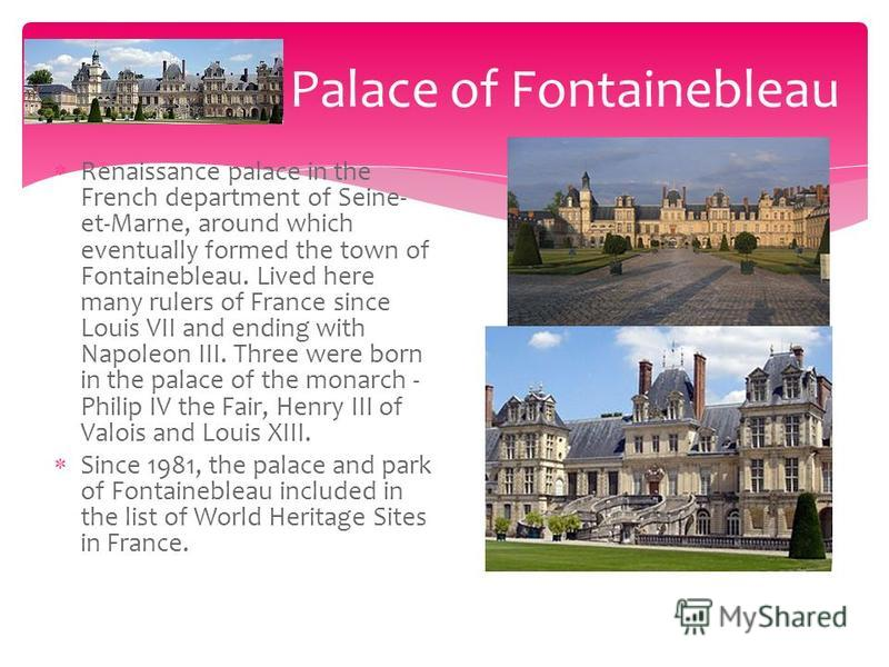 Renaissance palace in the French department of Seine- et-Marne, around which eventually formed the town of Fontainebleau. Lived here many rulers of France since Louis VII and ending with Napoleon III. Three were born in the palace of the monarch - Ph