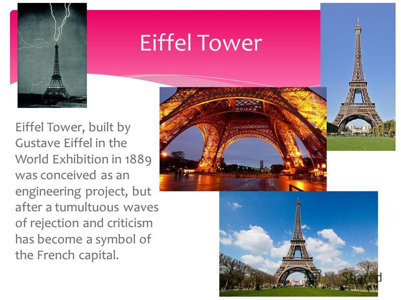 Eiffel Tower, built by Gustave Eiffel in the World Exhibition in 1889 was conceived as an engineering project, but after a tumultuous waves of rejection and criticism has become a symbol of the French capital. Eiffel Tower